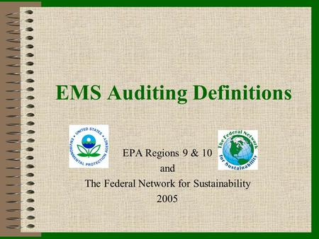 EMS Auditing Definitions EPA Regions 9 & 10 and The Federal Network for Sustainability 2005.