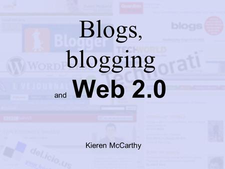 Blogs, blogging and Web 2.0 Kieren McCarthy. What is blogging? Publishing information on the Net Linking to interesting information Adding comment and/or.