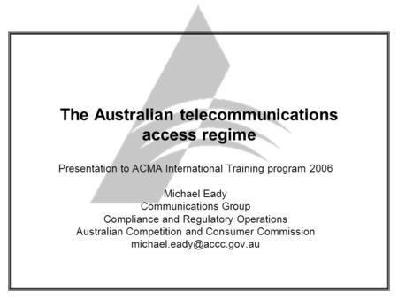 The Australian telecommunications access regime Presentation to ACMA International Training program 2006 Michael Eady Communications Group Compliance and.