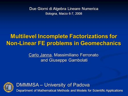 Multilevel Incomplete Factorizations for Non-Linear FE problems in Geomechanics DMMMSA – University of Padova Department of Mathematical Methods and Models.