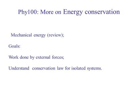 Phy100: More on Energy conservation Mechanical energy (review); Goals: Work done by external forces; Understand conservation law for isolated systems.
