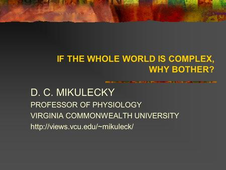 IF THE WHOLE WORLD IS COMPLEX, WHY BOTHER? D. C. MIKULECKY PROFESSOR OF PHYSIOLOGY VIRGINIA COMMONWEALTH UNIVERSITY
