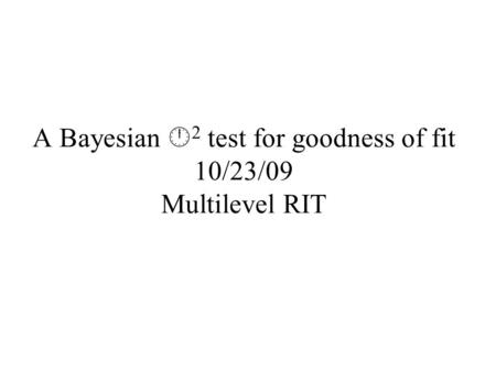A Bayesian  2 test for goodness of fit 10/23/09 Multilevel RIT.