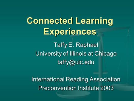 Connected Learning Experiences Taffy E. Raphael University of Illinois at Chicago International Reading Association Preconvention Institute.