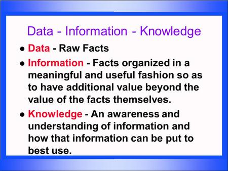 Data - Information - Knowledge l Data - Raw Facts l Information - Facts organized in a meaningful and useful fashion so as to have additional value beyond.