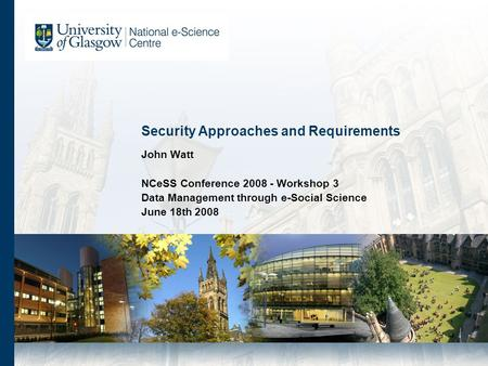 Security Approaches and Requirements John Watt NCeSS Conference 2008 - Workshop 3 Data Management through e-Social Science June 18th 2008.