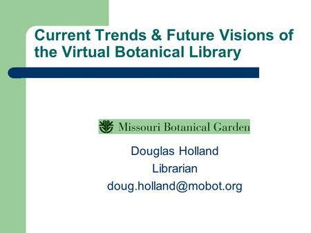 Current Trends & Future <strong>Visions</strong> <strong>of</strong> the Virtual Botanical Library Douglas Holland Librarian