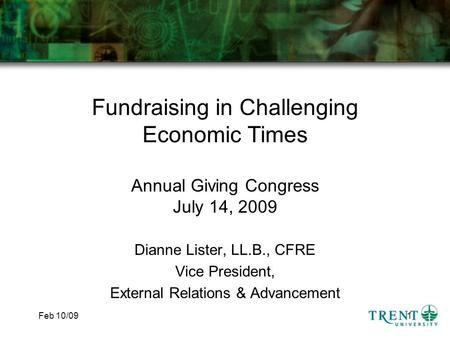 Feb 10/091 Fundraising in Challenging Economic Times Annual Giving Congress July 14, 2009 Dianne Lister, LL.B., CFRE Vice President, External Relations.