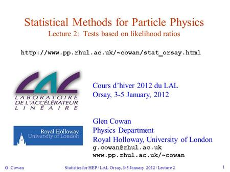 G. Cowan Statistics for HEP / LAL Orsay, 3-5 January 2012 / Lecture 2 1 Statistical Methods for Particle Physics Lecture 2: Tests based on likelihood ratios.