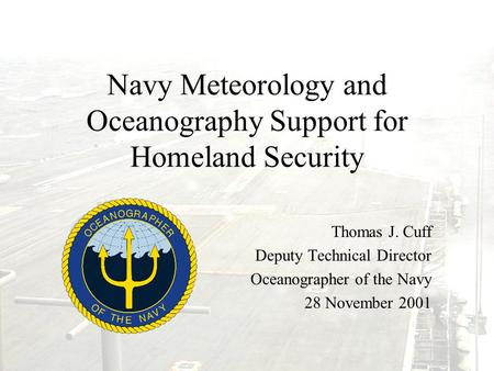 Navy Meteorology and Oceanography Support for Homeland Security Thomas J. Cuff Deputy Technical Director Oceanographer of the Navy 28 November 2001.