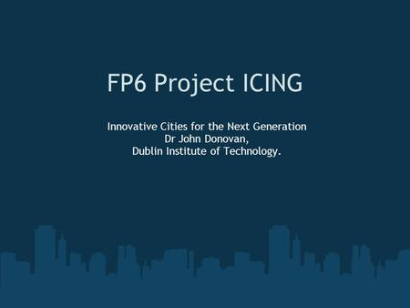 FP6 Project ICING Innovative Cities for the Next Generation Dr John Donovan, Dublin Institute of Technology.
