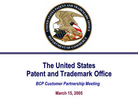 The United States Patent and Trademark Office March 15, 2005 BCP Customer Partnership Meeting.