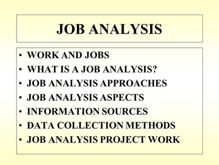 JOB ANALYSIS WORK AND JOBS WHAT IS A JOB ANALYSIS? JOB ANALYSIS APPROACHES JOB ANALYSIS ASPECTS INFORMATION SOURCES DATA COLLECTION METHODS JOB ANALYSIS.