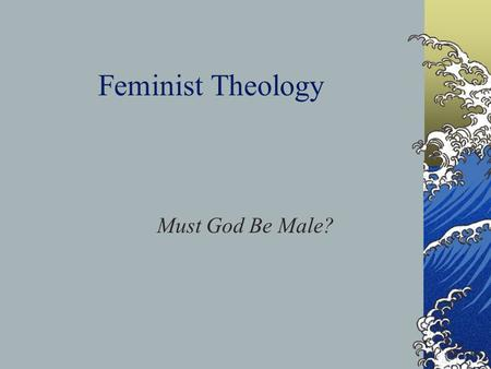 Feminist Theology Must God Be Male?. Feminist Theology Feminist theology, as a theology of liberation, is concerned about exposing this false universalism.