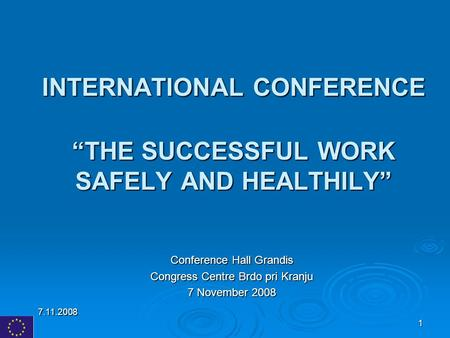 "7.11.2008 1 INTERNATIONAL CONFERENCE ""THE SUCCESSFUL WORK SAFELY AND HEALTHILY"" Conference Hall Grandis Congress Centre Brdo pri Kranju 7 November 2008."