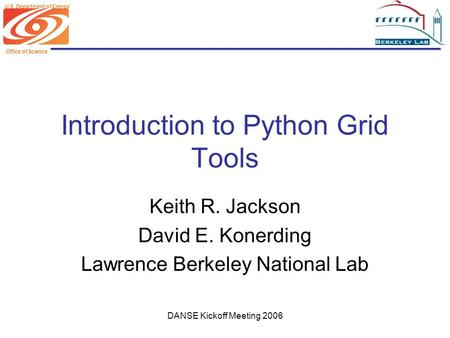 Office of Science U.S. Department of Energy DANSE Kickoff Meeting 2006 Introduction to Python Grid Tools Keith R. Jackson David E. Konerding Lawrence Berkeley.