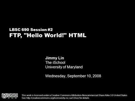 LBSC 690 Session #2 FTP, Hello World! HTML Jimmy Lin The iSchool University of Maryland Wednesday, September 10, 2008 This work is licensed under a Creative.