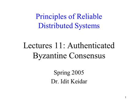 1 Principles of Reliable Distributed Systems Lectures 11: Authenticated Byzantine Consensus Spring 2005 Dr. Idit Keidar.