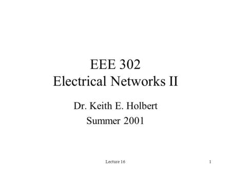 Lecture 161 EEE 302 Electrical Networks II Dr. Keith E. Holbert Summer 2001.
