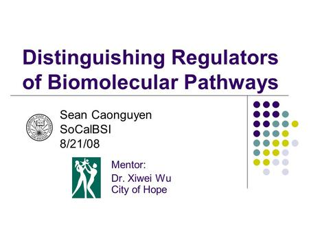 Distinguishing Regulators of Biomolecular Pathways Mentor: Dr. Xiwei Wu City of Hope Sean Caonguyen SoCalBSI 8/21/08.