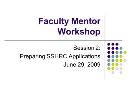 Faculty Mentor Workshop Session 2: Preparing SSHRC Applications June 29, 2009.