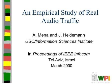An Empirical Study of Real Audio Traffic A. Mena and J. Heidemann USC/Information Sciences Institute In Proceedings of IEEE Infocom Tel-Aviv, Israel March.