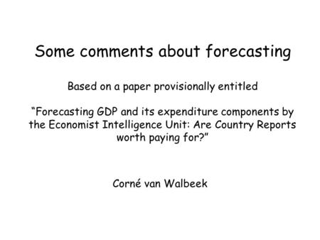 "Some comments about forecasting Based on a paper provisionally entitled ""Forecasting GDP and its expenditure components by the Economist Intelligence Unit:"