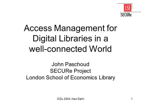 ICDL 2004, New Delhi1 Access Management for Digital Libraries in a well-connected World John Paschoud SECURe Project London School of Economics Library.
