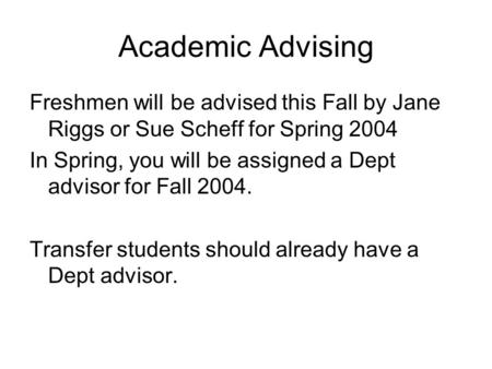 Academic Advising Freshmen will be advised this Fall by Jane Riggs or Sue Scheff for Spring 2004 In Spring, you will be assigned a Dept advisor for Fall.