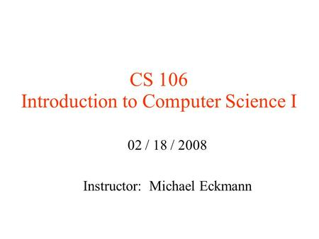 CS 106 Introduction to Computer Science I 02 / 18 / 2008 Instructor: Michael Eckmann.