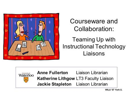 WILU '07 York U. Courseware and Collaboration: Teaming Up with Instructional Technology Liaisons Anne Fullerton Liaison Librarian Katherine LithgowLT3.