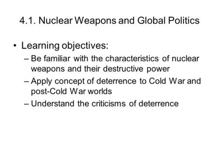 4.1. Nuclear Weapons and Global Politics Learning objectives: –Be familiar with the characteristics of nuclear weapons and their destructive power –Apply.