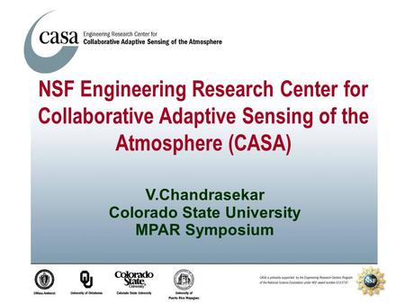 V.Chandrasekar Colorado State University MPAR Symposium NSF Engineering Research Center for Collaborative Adaptive Sensing of the Atmosphere (CASA)