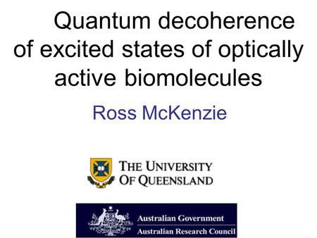 Quantum decoherence of excited states of optically active biomolecules Ross McKenzie.