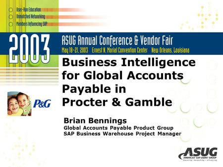 Business Intelligence for Global Accounts Payable in Procter & Gamble Brian Bennings Global Accounts Payable Product Group SAP Business Warehouse Project.
