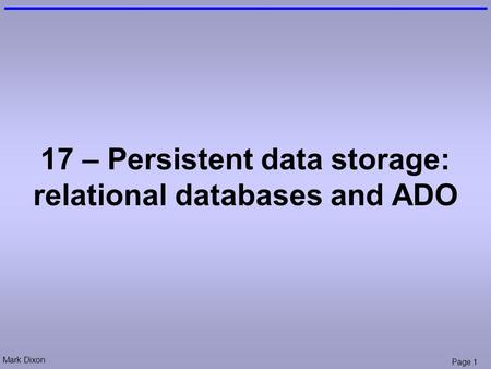 Mark Dixon Page 1 17 – Persistent data storage: relational databases and ADO.