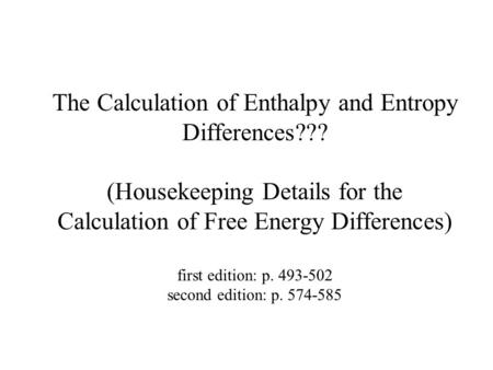 The Calculation of Enthalpy and Entropy Differences??? (Housekeeping Details for the Calculation of Free Energy Differences) first edition: p. 493-502.