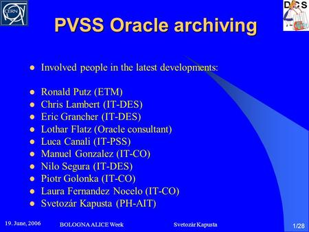 19. June, 2006 BOLOGNA ALICE Week Svetozár Kapusta 1/28 PVSS Oracle archiving Involved people in the latest developments: Ronald Putz (ETM) Chris Lambert.