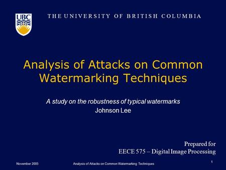 T H E U N I V E R S I T Y O F B R I T I S H C O L U M B I A November 2005Analysis of Attacks on Common Watermarking Techniques 1 A study on the robustness.