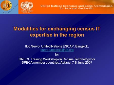 Modalities for exchanging census IT expertise in the region Ilpo Survo, United Nations ESCAP, Bangkok,  for UNECE.