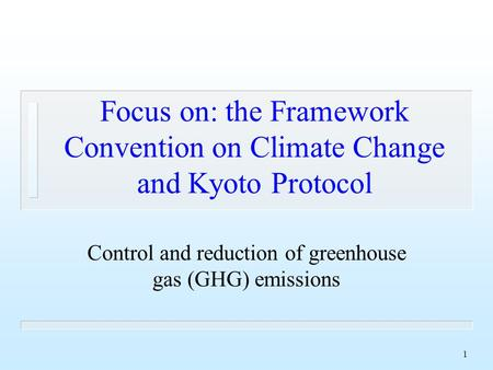 1 Focus on: the Framework Convention on Climate Change and Kyoto Protocol Control and reduction of greenhouse gas (GHG) emissions.