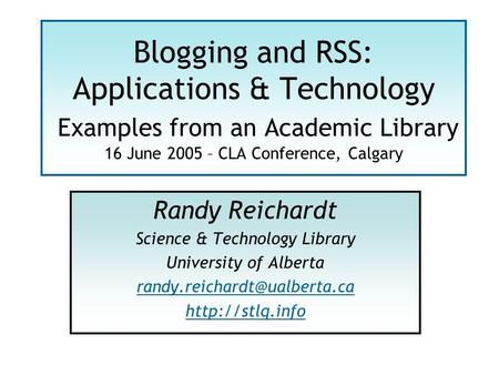 Blogging and RSS: Applications & Technology Examples from an Academic Library 16 June 2005 – CLA Conference, Calgary Randy Reichardt Science & Technology.