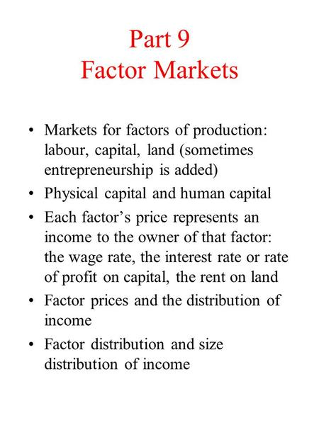Part 9 Factor Markets Markets for factors of production: labour, capital, land (sometimes entrepreneurship is added) Physical capital and human capital.
