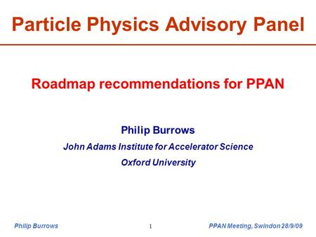 Philip Burrows PPAN Meeting, Swindon 28/9/091 Particle Physics Advisory Panel Roadmap recommendations for PPAN Philip Burrows John Adams Institute for.