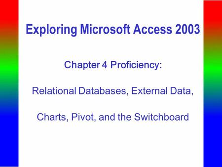 Exploring Microsoft Access 2003 Chapter 4 Proficiency: Relational Databases, External Data, Charts, Pivot, and the Switchboard.