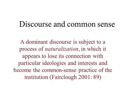 Discourse and common sense A dominant discourse is subject to a process of naturalization, in which it appears to lose its connection with particular.