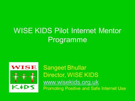 Sangeet Bhullar Director, WISE KIDS www.wisekids.org.uk Promoting Positive and Safe Internet Use www.wisekids.org.uk WISE KIDS Pilot Internet Mentor Programme.