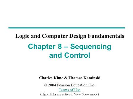 Charles Kime & Thomas Kaminski © 2004 Pearson Education, Inc. Terms of Use (Hyperlinks are active in View Show mode) Terms of Use Chapter 8 – Sequencing.