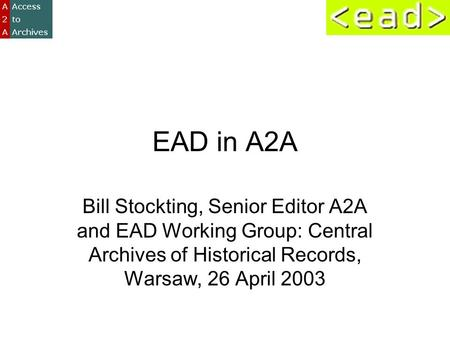 EAD in A2A Bill Stockting, Senior Editor A2A and EAD Working Group: Central Archives of Historical Records, Warsaw, 26 April 2003.