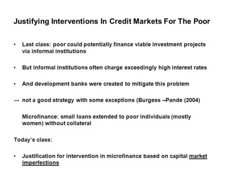 Justifying Interventions In Credit Markets For The Poor Last class: poor could potentially finance viable investment projects via informal institutions.